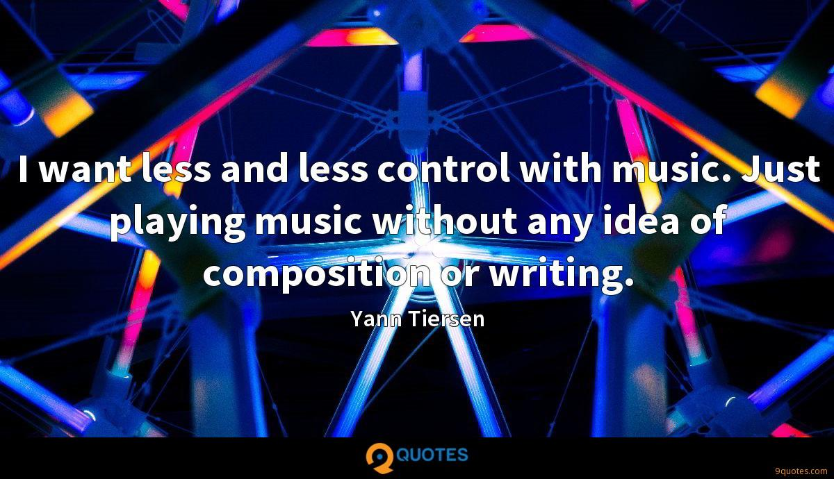 I want less and less control with music. Just playing music without any idea of composition or writing.