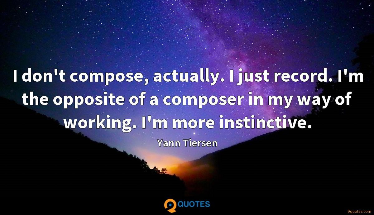 I don't compose, actually. I just record. I'm the opposite of a composer in my way of working. I'm more instinctive.