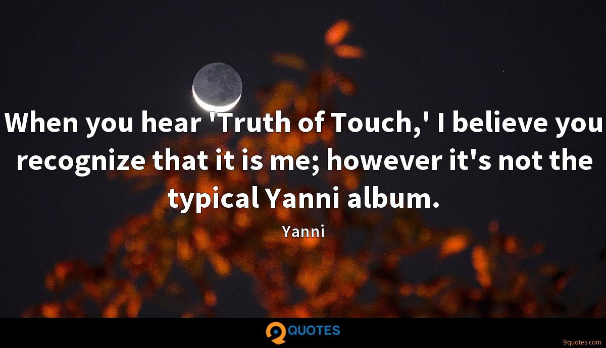 When you hear 'Truth of Touch,' I believe you recognize that it is me; however it's not the typical Yanni album.