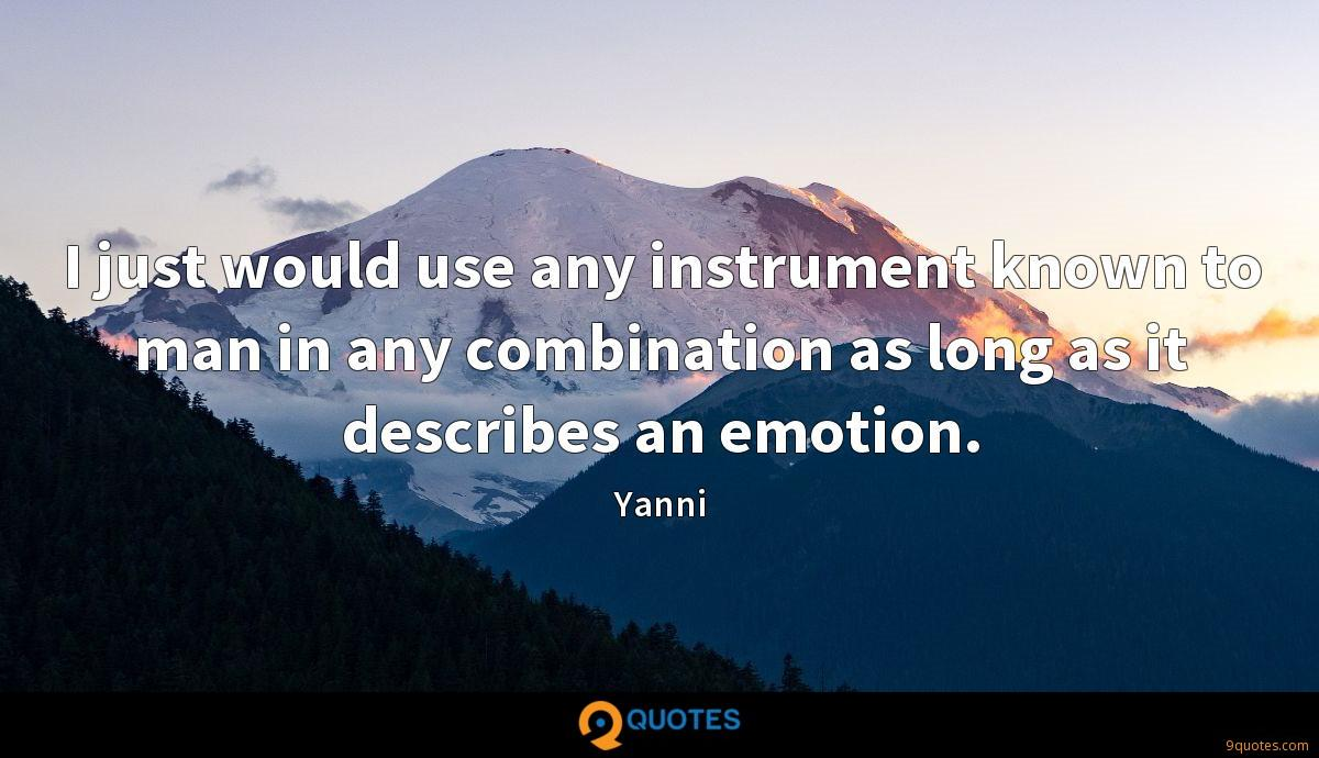 I just would use any instrument known to man in any combination as long as it describes an emotion.