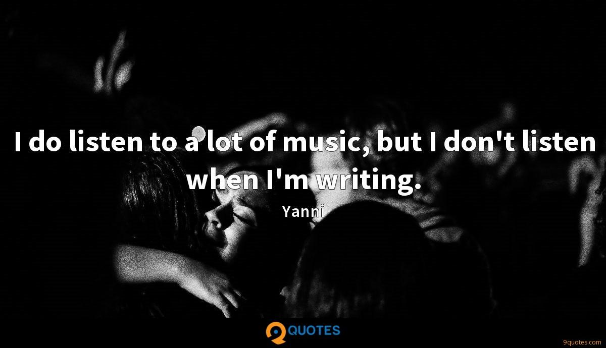 I do listen to a lot of music, but I don't listen when I'm writing.
