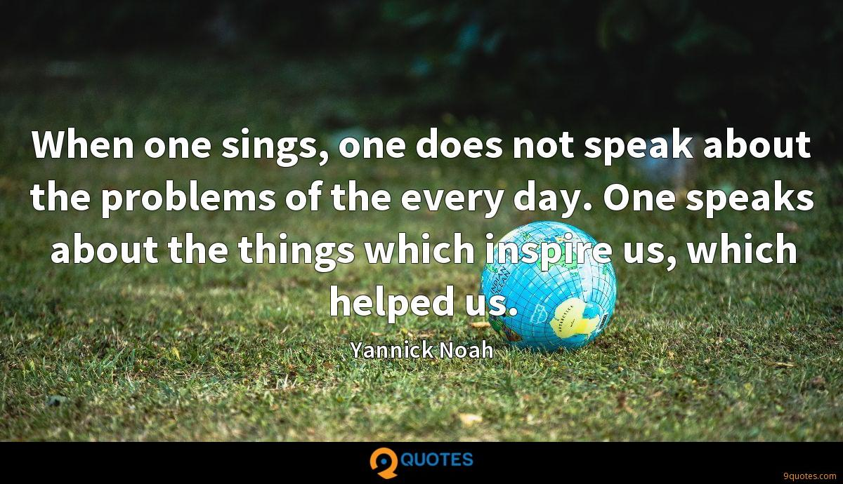 When one sings, one does not speak about the problems of the every day. One speaks about the things which inspire us, which helped us.