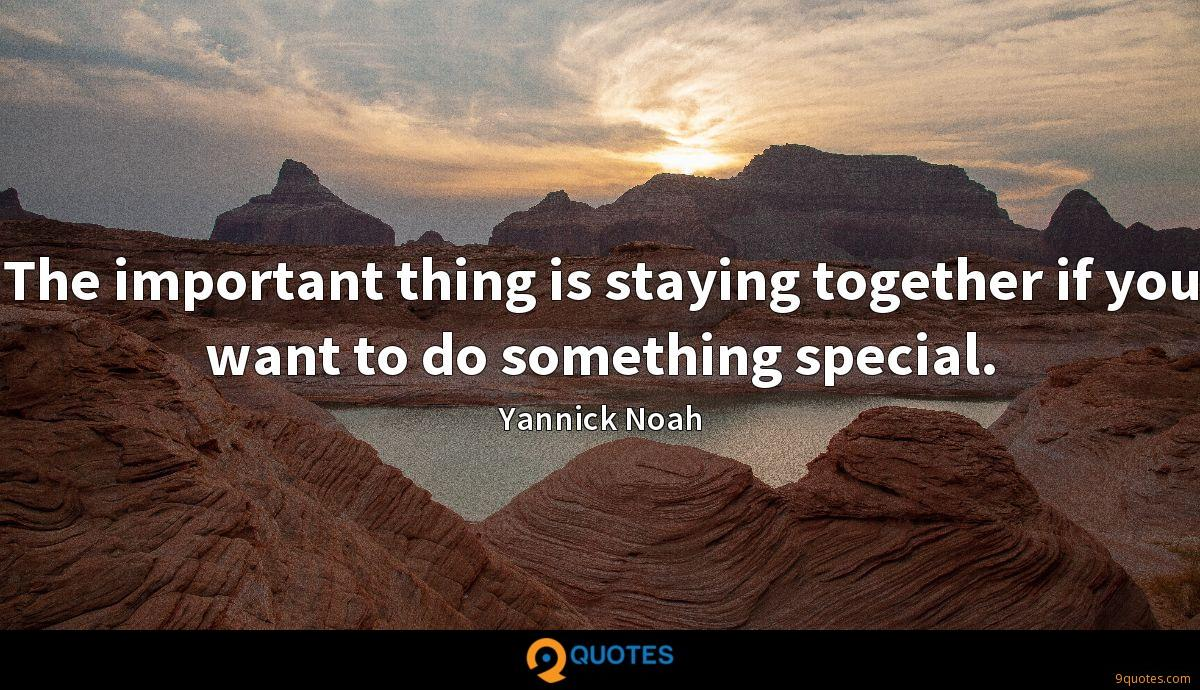 The important thing is staying together if you want to do something special.