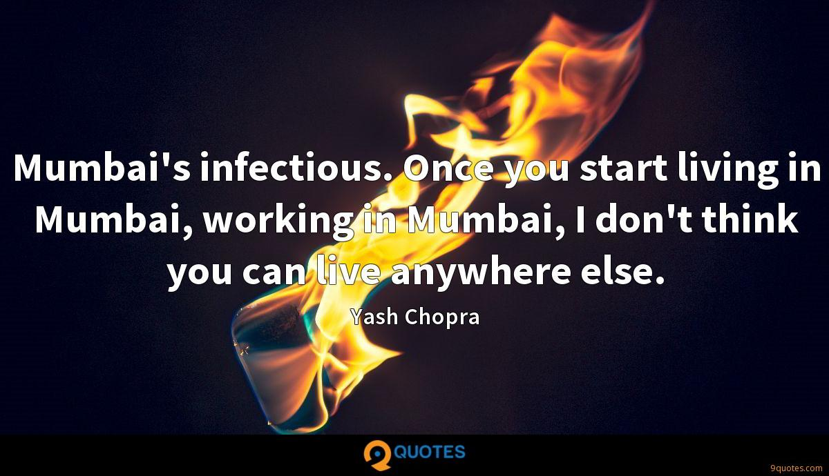 Mumbai's infectious. Once you start living in Mumbai, working in Mumbai, I don't think you can live anywhere else.