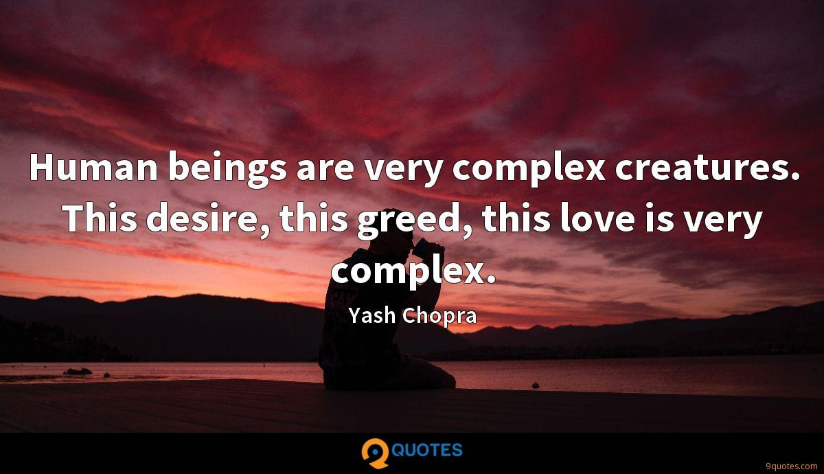 Human beings are very complex creatures. This desire, this greed, this love is very complex.