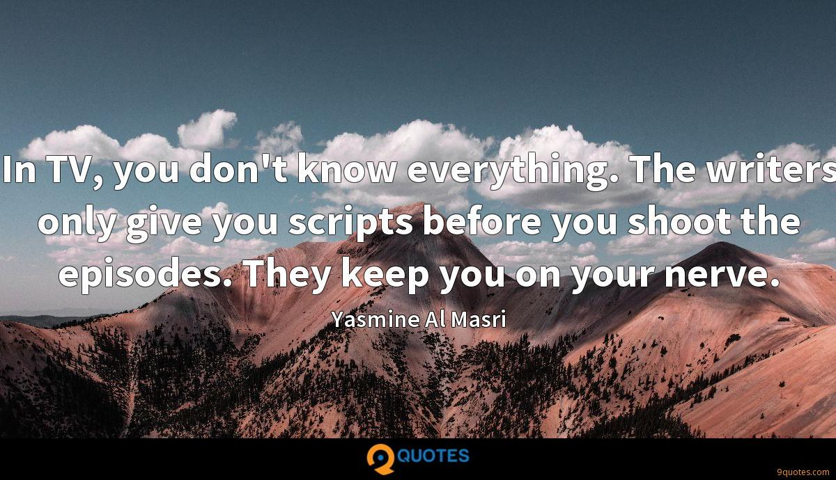 In TV, you don't know everything. The writers only give you scripts before you shoot the episodes. They keep you on your nerve.