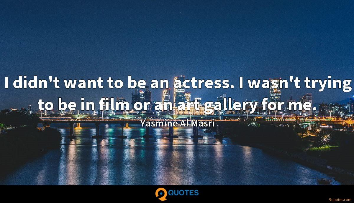I didn't want to be an actress. I wasn't trying to be in film or an art gallery for me.