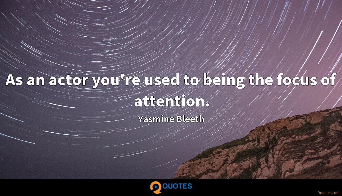 As an actor you're used to being the focus of attention.