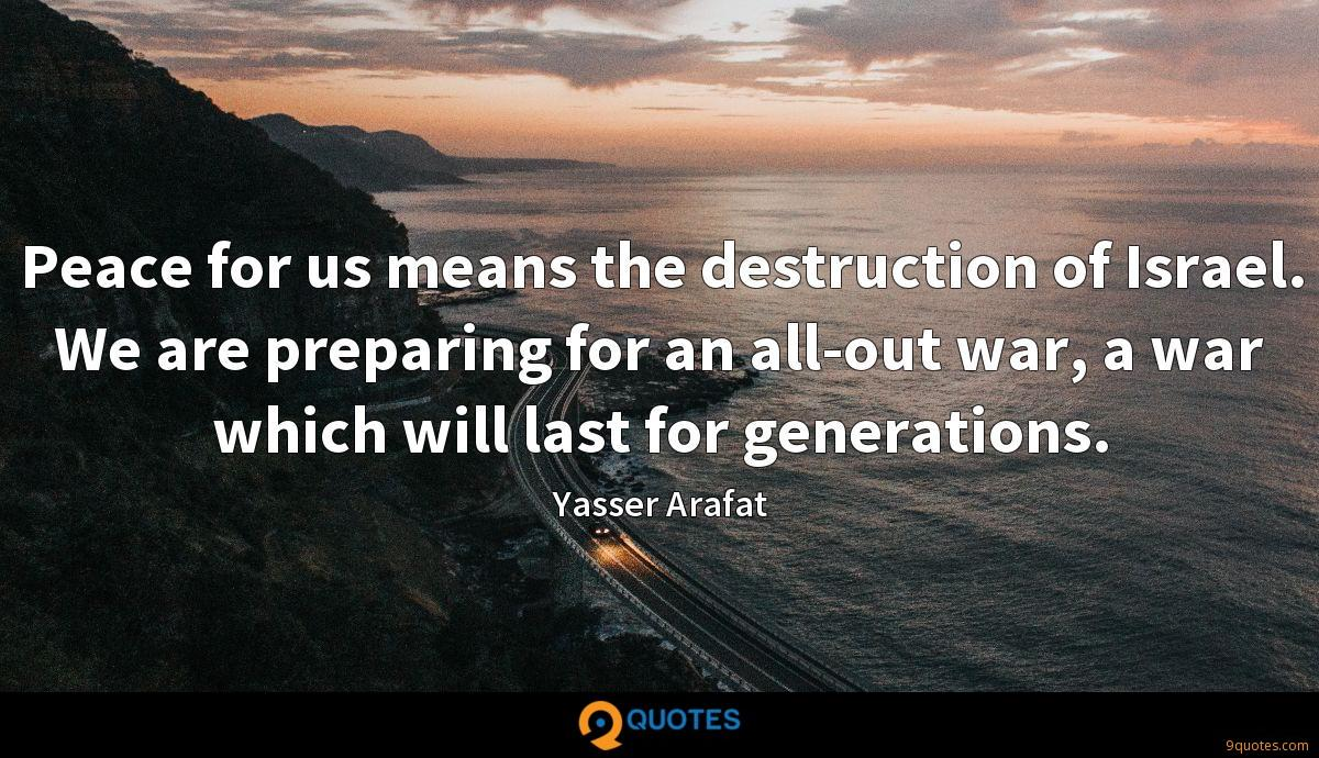 Peace for us means the destruction of Israel. We are preparing for an all-out war, a war which will last for generations.