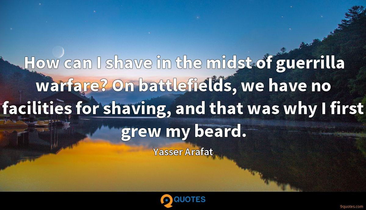 How can I shave in the midst of guerrilla warfare? On battlefields, we have no facilities for shaving, and that was why I first grew my beard.