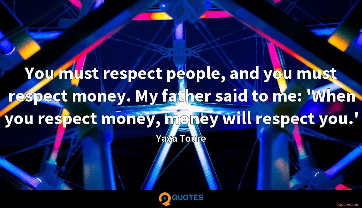 You must respect people, and you must respect money. My father said to me: 'When you respect money, money will respect you.'