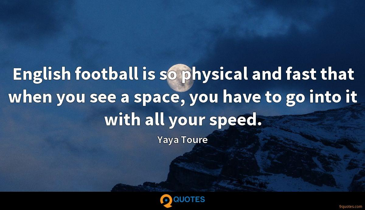 English football is so physical and fast that when you see a space, you have to go into it with all your speed.