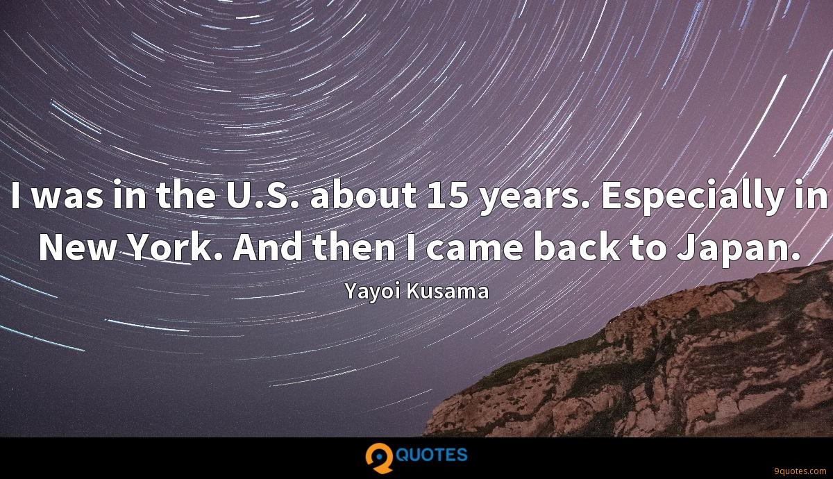 I was in the U.S. about 15 years. Especially in New York. And then I came back to Japan.