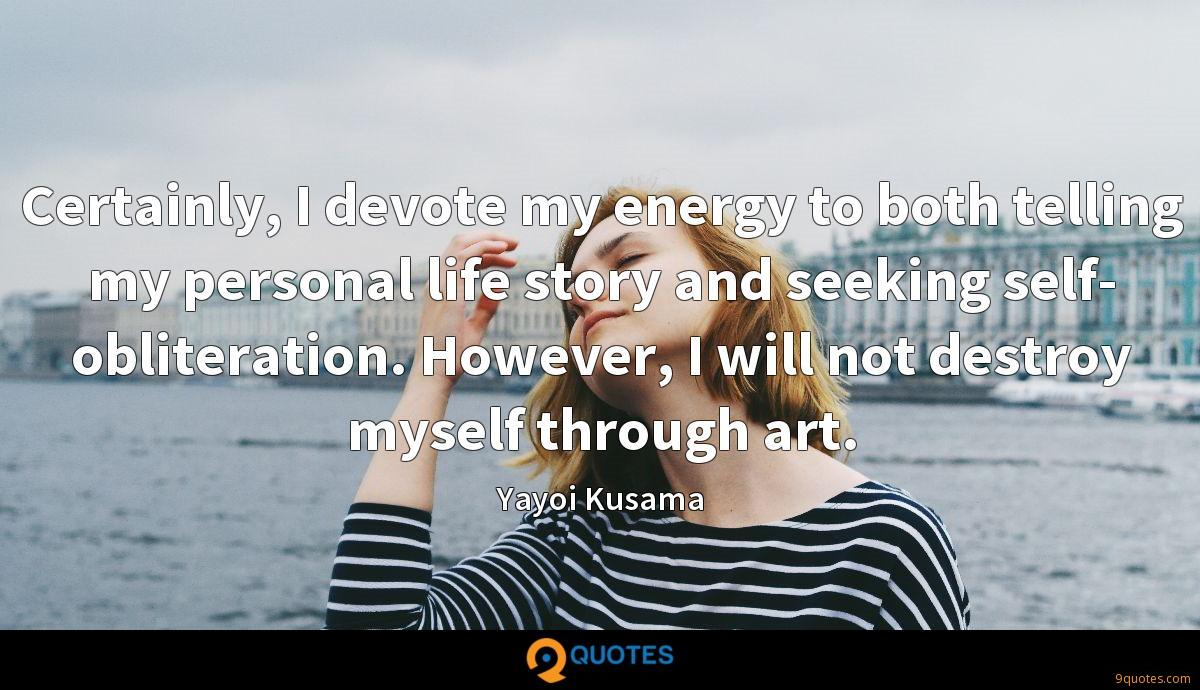 Certainly, I devote my energy to both telling my personal life story and seeking self- obliteration. However, I will not destroy myself through art.