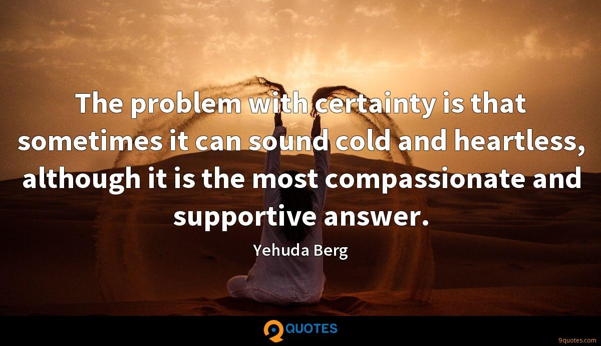 The problem with certainty is that sometimes it can sound cold and heartless, although it is the most compassionate and supportive answer.