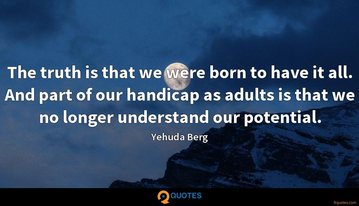 The truth is that we were born to have it all. And part of our handicap as adults is that we no longer understand our potential.