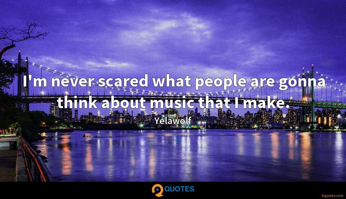 I'm never scared what people are gonna think about music that I make.