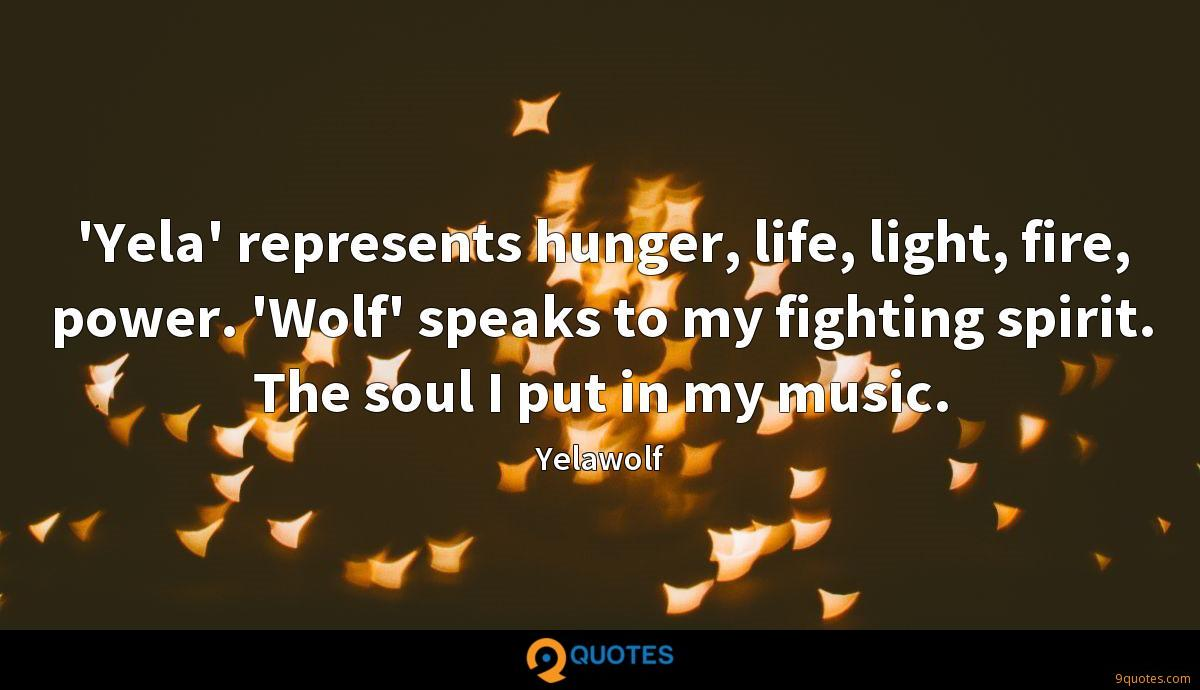 'Yela' represents hunger, life, light, fire, power. 'Wolf' speaks to my fighting spirit. The soul I put in my music.