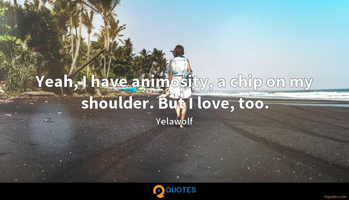 Yeah, I have animosity, a chip on my shoulder. But I love, too.