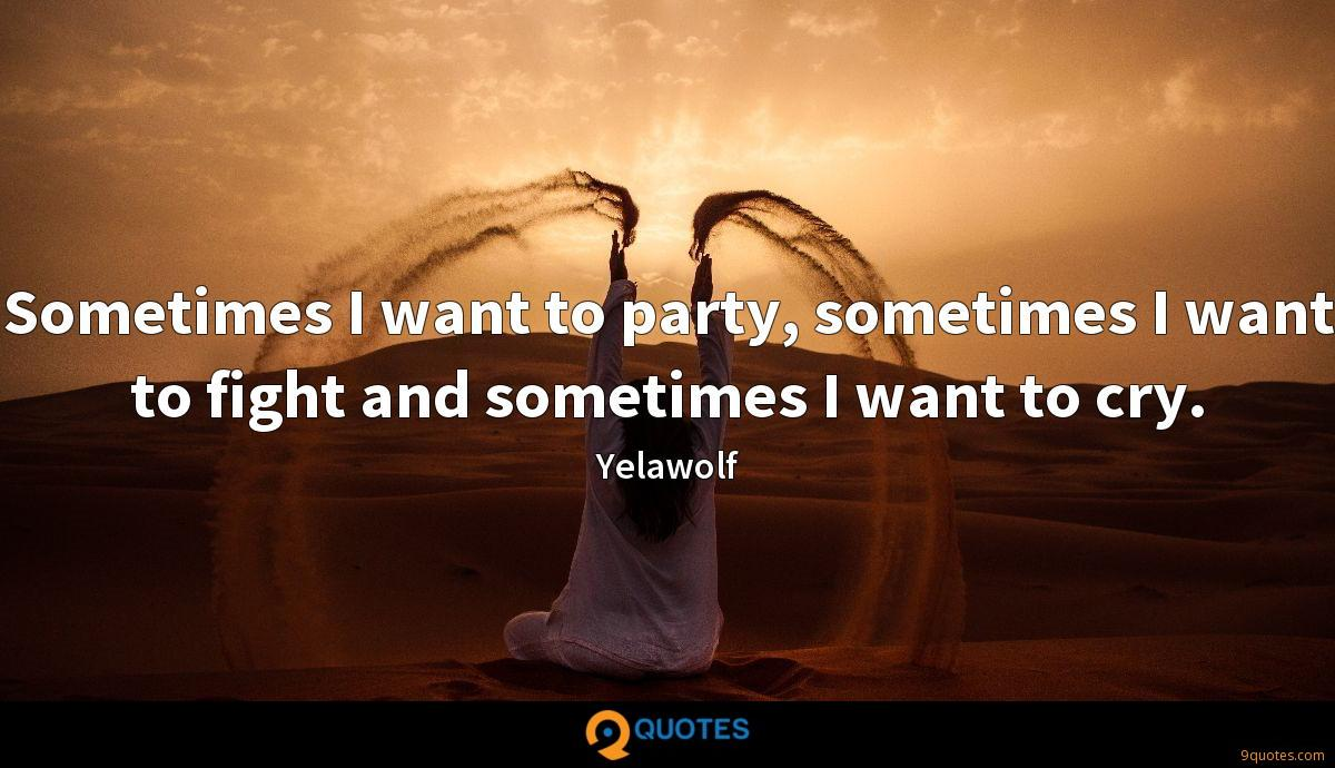 Sometimes I want to party, sometimes I want to fight and sometimes I want to cry.