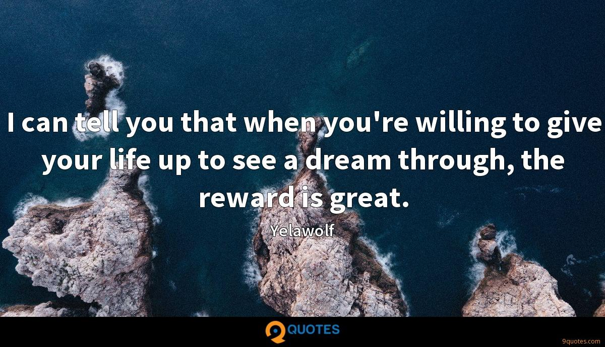 I can tell you that when you're willing to give your life up to see a dream through, the reward is great.