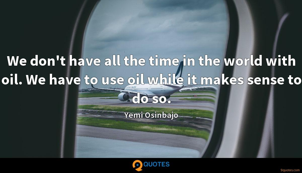 We don't have all the time in the world with oil. We have to use oil while it makes sense to do so.