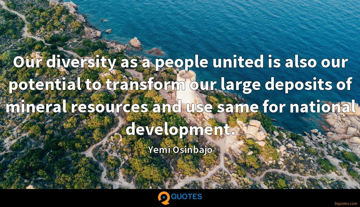 Our diversity as a people united is also our potential to transform our large deposits of mineral resources and use same for national development.