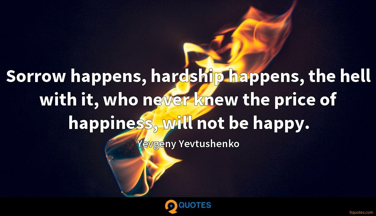 Sorrow happens, hardship happens, the hell with it, who never knew the price of happiness, will not be happy.
