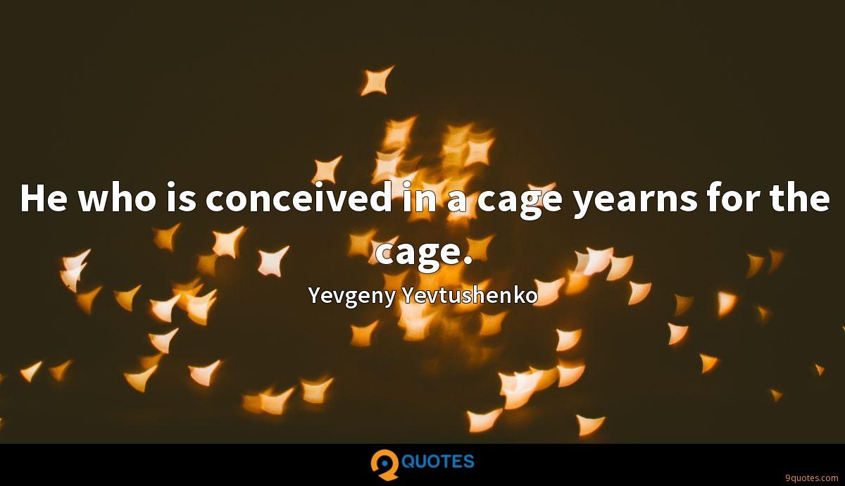 He who is conceived in a cage yearns for the cage.