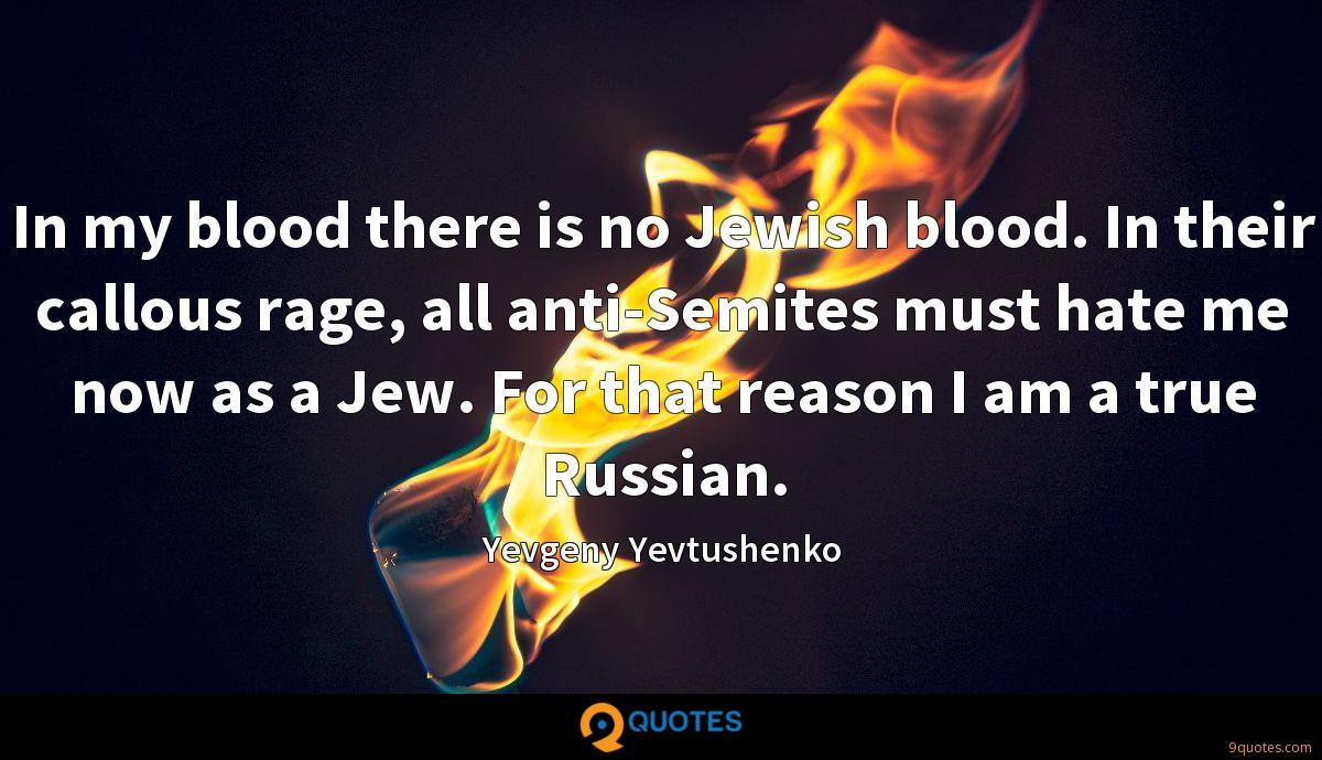 In my blood there is no Jewish blood. In their callous rage, all anti-Semites must hate me now as a Jew. For that reason I am a true Russian.