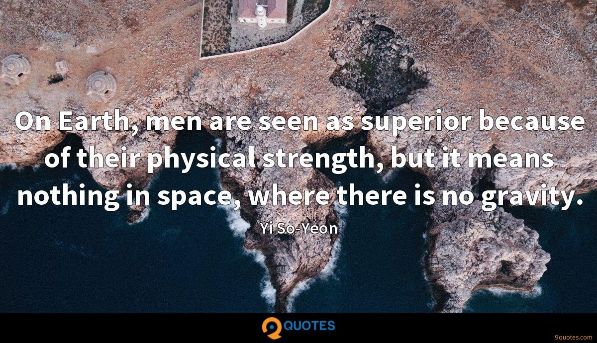 On Earth, men are seen as superior because of their physical strength, but it means nothing in space, where there is no gravity.