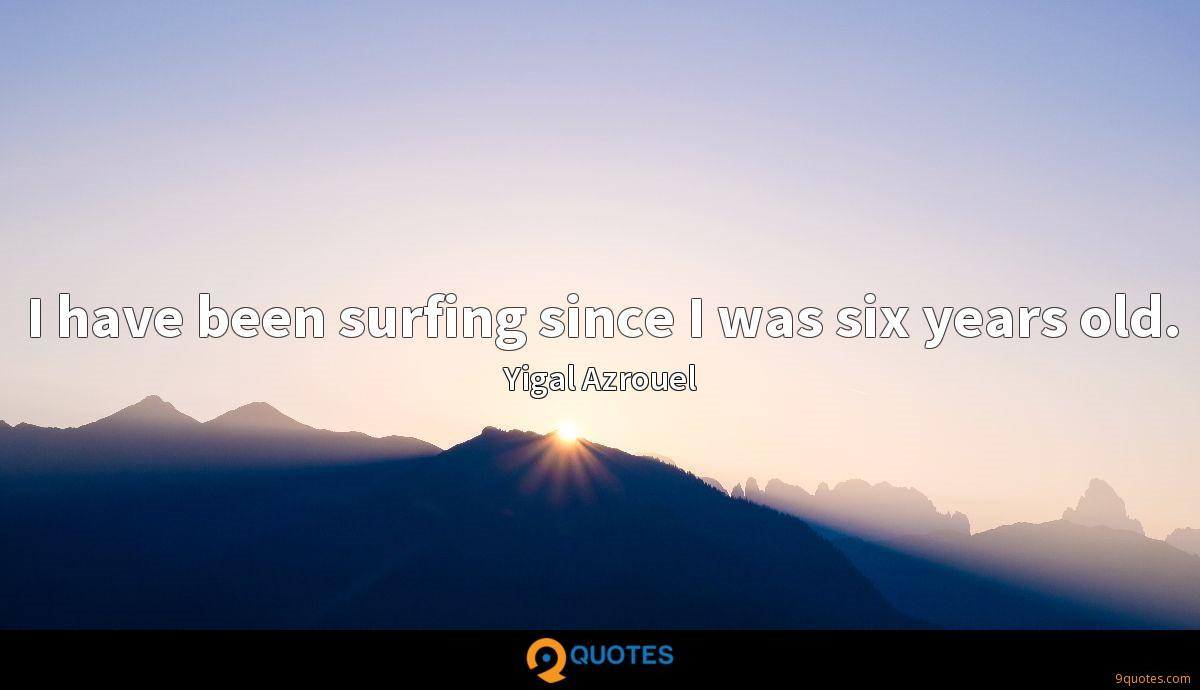 I have been surfing since I was six years old.