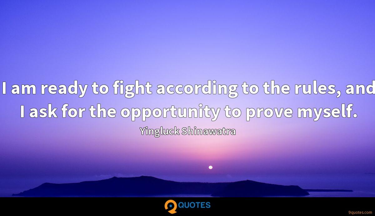 I am ready to fight according to the rules, and I ask for the opportunity to prove myself.