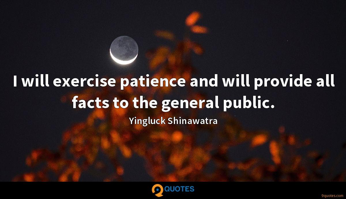 I will exercise patience and will provide all facts to the general public.