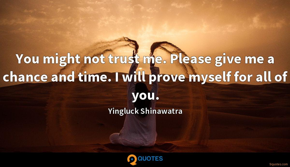 You might not trust me. Please give me a chance and time. I will prove myself for all of you.