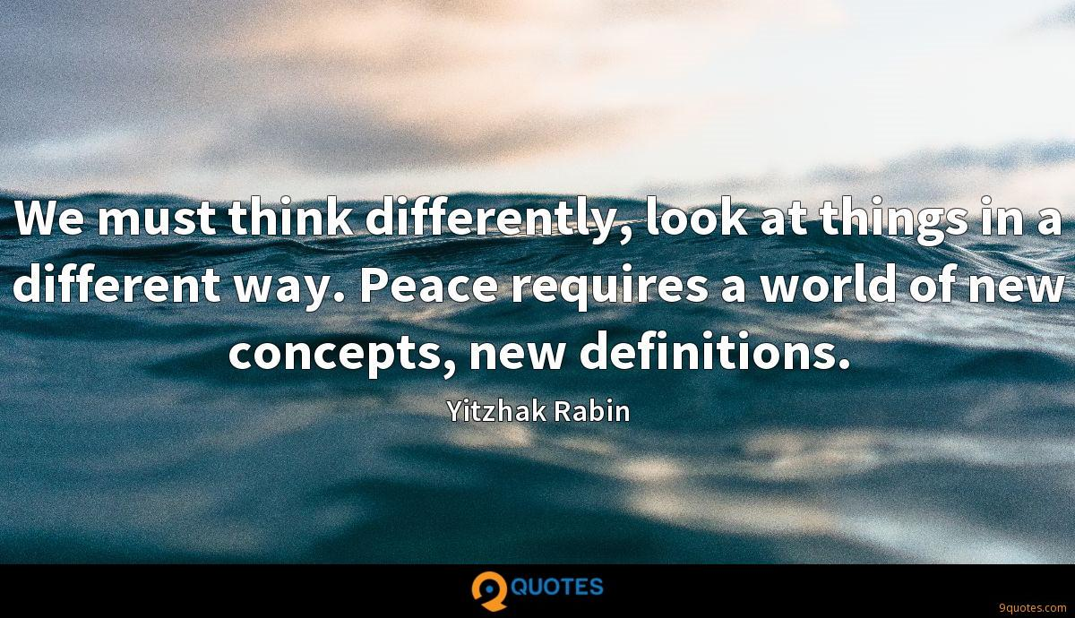 We must think differently, look at things in a different way. Peace requires a world of new concepts, new definitions.