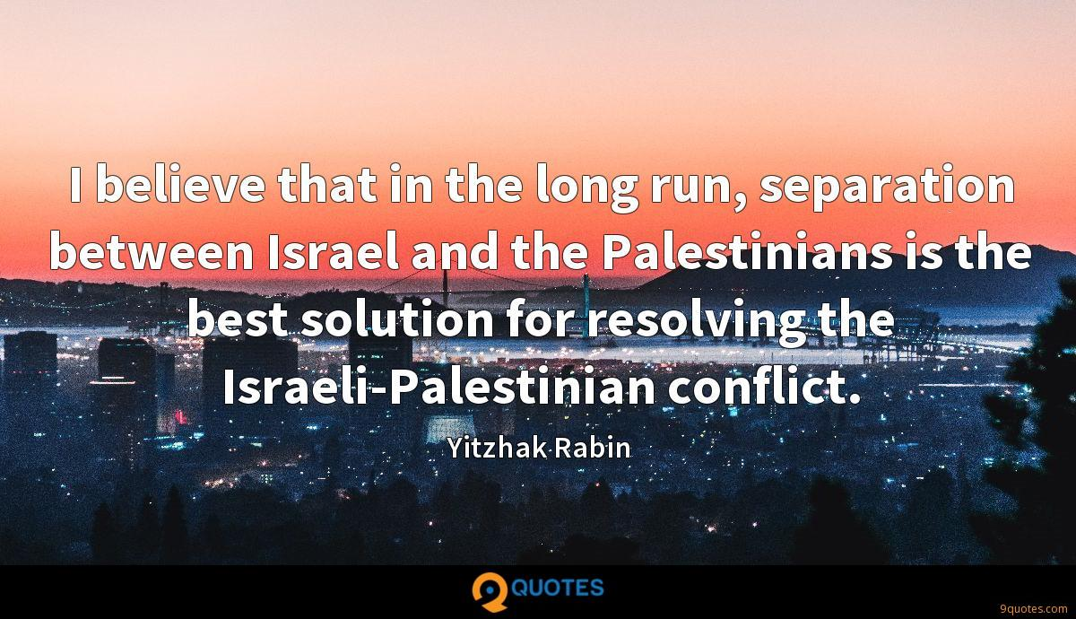 I believe that in the long run, separation between Israel and the Palestinians is the best solution for resolving the Israeli-Palestinian conflict.