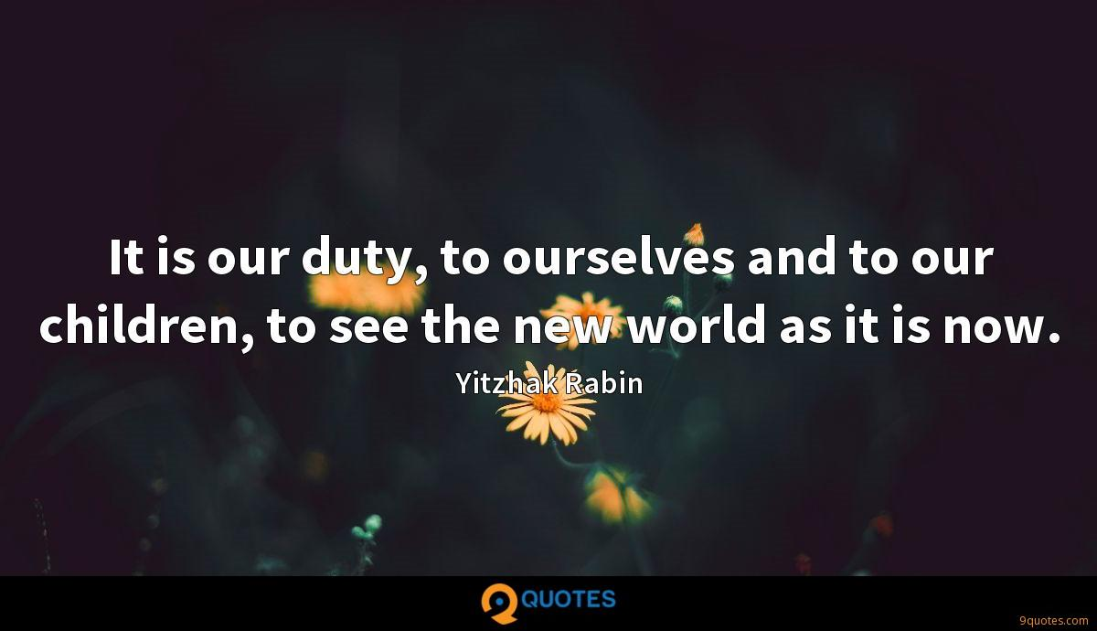 It is our duty, to ourselves and to our children, to see the new world as it is now.