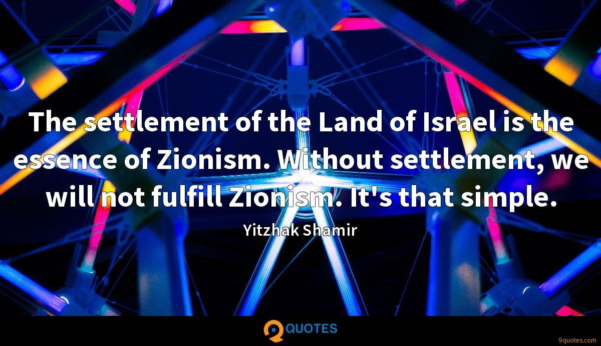 The settlement of the Land of Israel is the essence of Zionism. Without settlement, we will not fulfill Zionism. It's that simple.