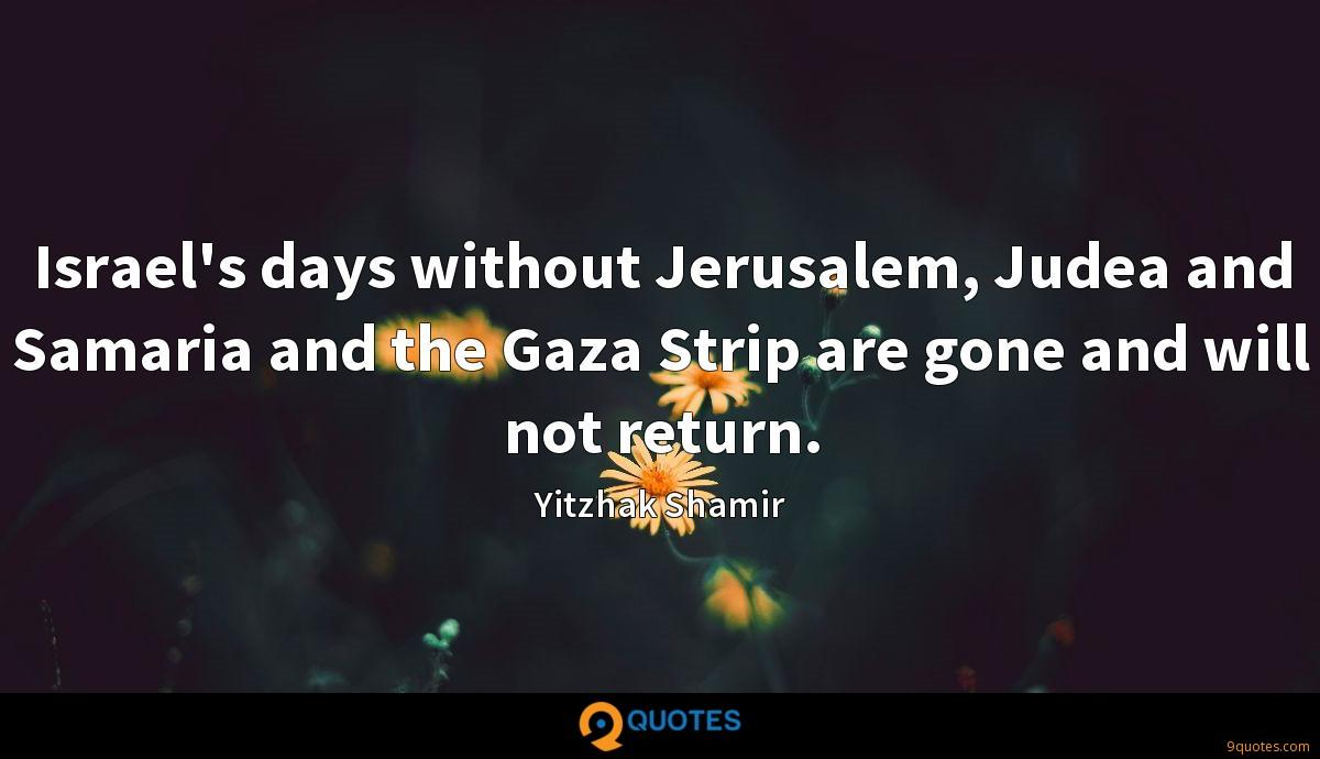Israel's days without Jerusalem, Judea and Samaria and the Gaza Strip are gone and will not return.