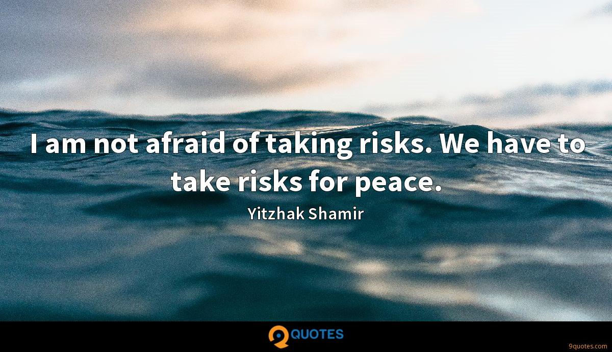 I am not afraid of taking risks. We have to take risks for peace.