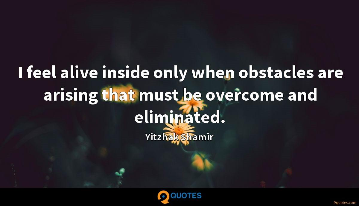 I feel alive inside only when obstacles are arising that must be overcome and eliminated.