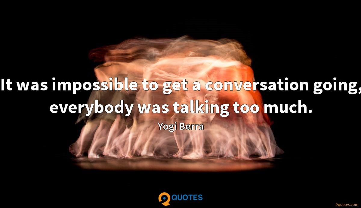 It was impossible to get a conversation going, everybody was talking too much.