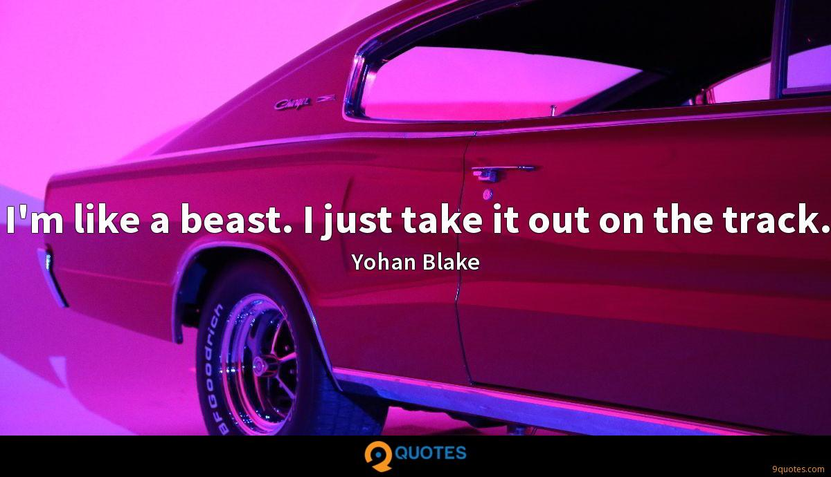 I'm like a beast. I just take it out on the track.