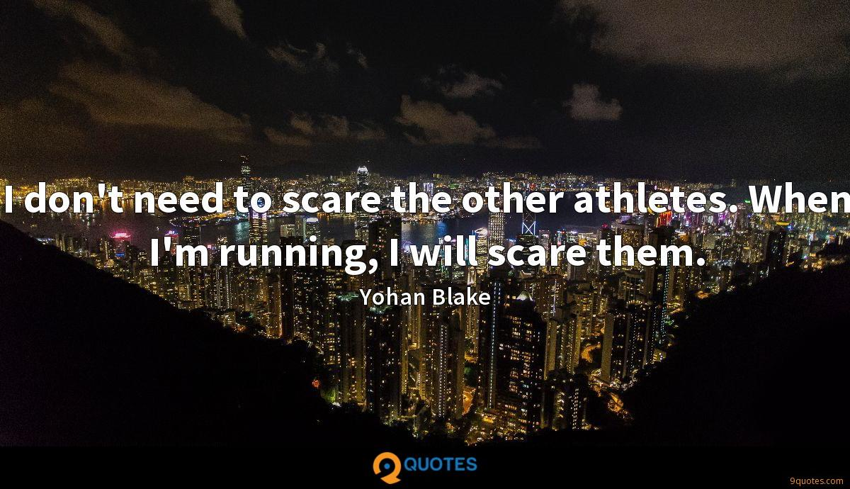 I don't need to scare the other athletes. When I'm running, I will scare them.