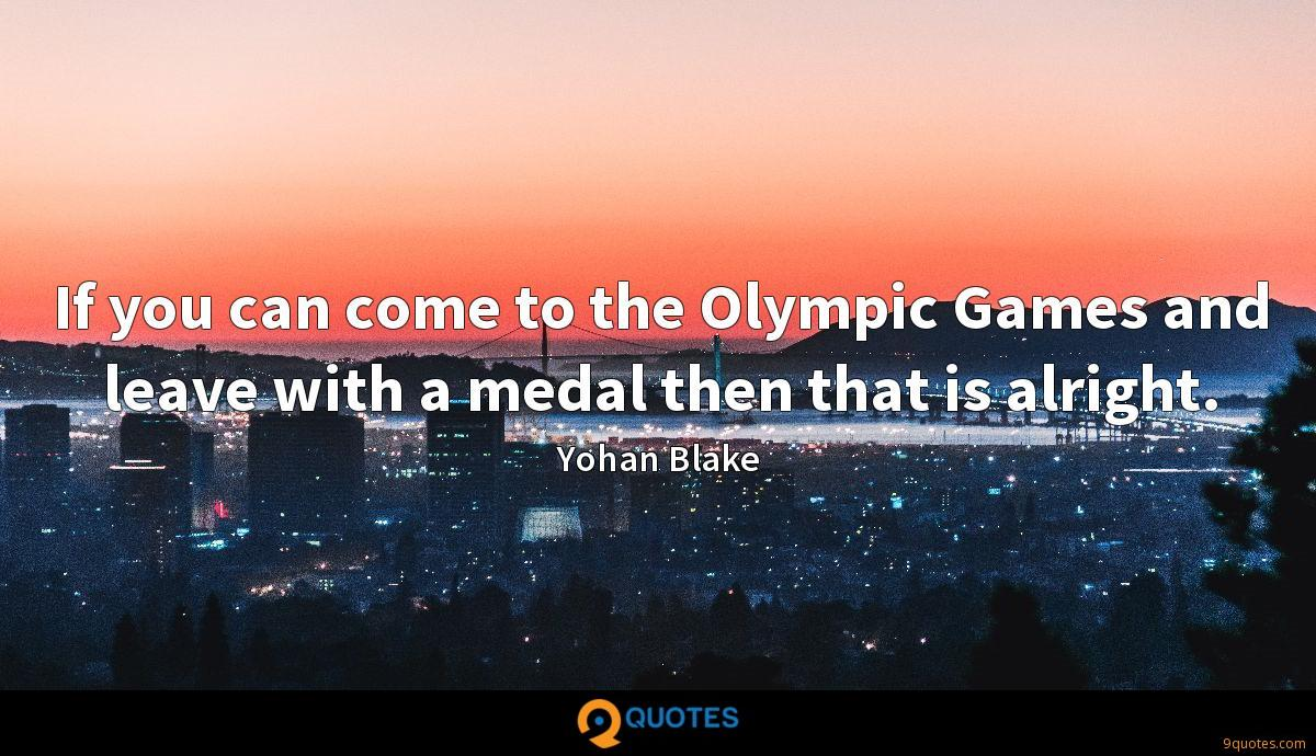 If you can come to the Olympic Games and leave with a medal then that is alright.
