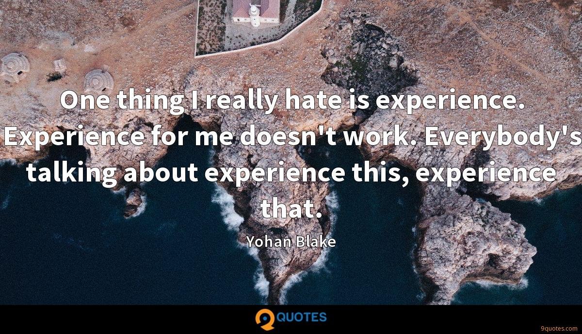 One thing I really hate is experience. Experience for me doesn't work. Everybody's talking about experience this, experience that.