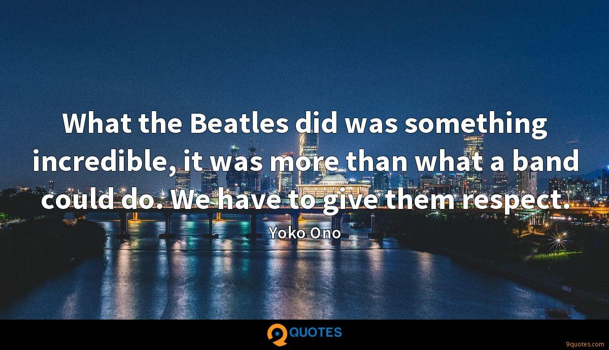 What the Beatles did was something incredible, it was more than what a band could do. We have to give them respect.
