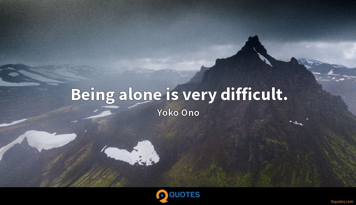 Being alone is very difficult.