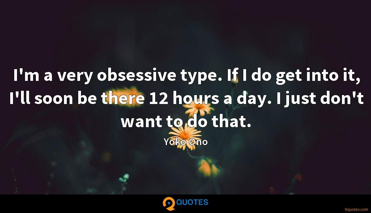 I'm a very obsessive type. If I do get into it, I'll soon be there 12 hours a day. I just don't want to do that.